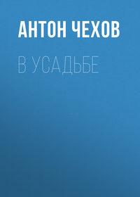Купить книгу В усадьбе, автора Антона Чехова