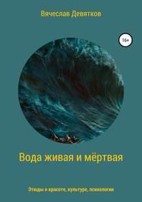 Купить книгу Вода живая и мёртвая, автора Вячеслава Девяткова