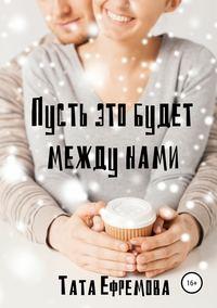Купить книгу Пусть это будет между нами, автора Таты Ефремовой