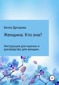 Купить книгу Женщина. Кто она? Инструкция для мужчин и руководство для женщин., автора Беллы Султановны Дроздовой