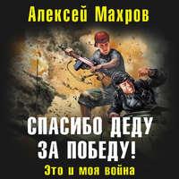 Купить книгу Спасибо деду за Победу! Это и моя война, автора Алексея Махрова