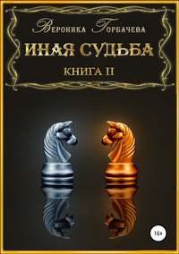 Купить книгу Иная судьба. Книга 2, автора Вероники Вячеславовны Горбачевой