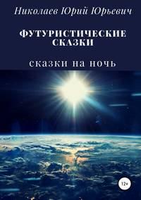 Купить книгу Футуристические сказки, автора Юрия Юрьевича Николаева