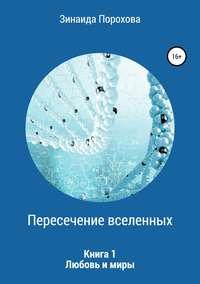 Купить книгу Пересечение вселенных. Книга 1. Любовь и миры, автора Зинаиды Пороховой