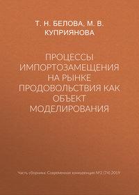 Купить книгу Процессы импортозамещения на рынке продовольствия как объект моделирования, автора М. В. Куприяновой