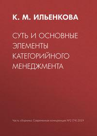 Купить книгу Суть и основные элементы категорийного менеджмента, автора К. М. Ильенковой