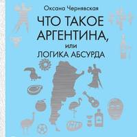 Купить книгу Что такое Аргентина, или Логика абсурда, автора Оксаны Чернявской