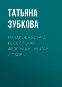 Купить книгу Панакея. Книга 2. Российская федерация. Иштар. Любовь, автора Татьяны Зубковой