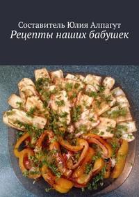 Купить книгу Рецепты наших бабушек, автора Юлии Алпагут