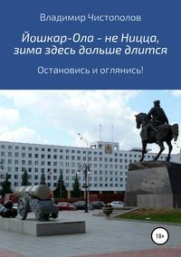 Купить книгу Йошкар-Ола – не Ницца, зима здесь дольше длится, автора Владимира Ивановича Чистополова