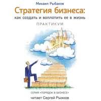 Купить книгу Стратегия бизнеса: как создать и воплотить ее в жизнь с активным участием команды. Практикум, автора Михаила Рыбакова