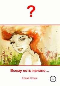 Купить книгу Всему есть начало, автора Елены Стриж
