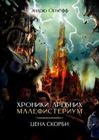Купить книгу Хроники Древних Малефистериум. Цена Скорби, автора Эндрю Огнёфф