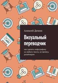 Купить книгу Визуальный переводчик. Как сделать инфографику из любого текста, не являясь дизайнером, автора Алексея Демина