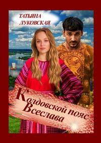 Купить книгу Колдовской пояс Всеслава, автора Татьяны Луковской