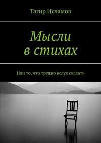 Купить книгу Мысли в стихах. Или то, что трудно вслух сказать, автора Тагира Ирековича Исламова