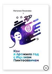 Купить книгу Как я прожила год с Ицхаком Пинтосевичем, автора Натальи Анатольевны Лихачевой
