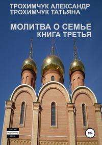 Купить книгу Молитва о семье. Книга третья, автора Александра Анатольевича Трохимчука