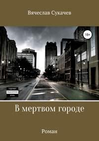 Купить книгу В мертвом городе, автора Вячеслава Викторовича Сукачева