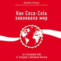 Купить книгу Как Coca-Cola завоевала мир. 101 успешный кейс от брендов с мировым именем, автора Джайлса Льюри