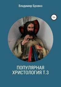 Купить книгу Популярная христология. Т. 3, автора Владимира Петровича Бровко