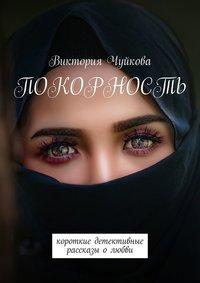 Купить книгу Покорность. Короткие детективные рассказы о любви, автора Виктории Чуйковой