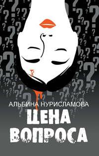 Купить книгу Цена вопроса (сборник), автора Альбины Нурисламовой