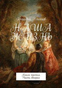 Купить книгу Наша жизнь. Книга третья. Часть вторая, автора Геннадия Ульянова