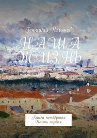 Купить книгу Наша жизнь. Книга четвёртая. Часть первая, автора Геннадия Ульянова