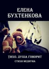 Купить книгу Тихо. Душа говорит. Стихи медиума, автора Елены Бухтенковой