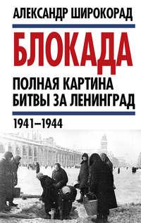 Купить книгу Блокада. Полная картина битвы за Ленинград (1941 – 1944), автора Александра Широкорада
