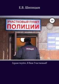 Купить книгу Здравствуйте, я ваш участковый!, автора Евгения Владимировича Шипицына