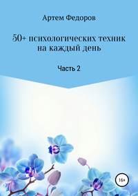 Купить книгу 50+ психологических техник на каждый день. Часть 2, автора Артема Ивановича Федорова