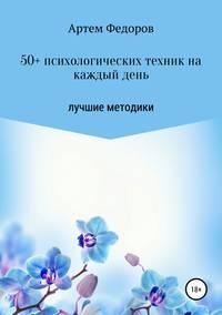 Купить книгу 50+ психологических техник на каждый день, автора Артема Ивановича Федорова