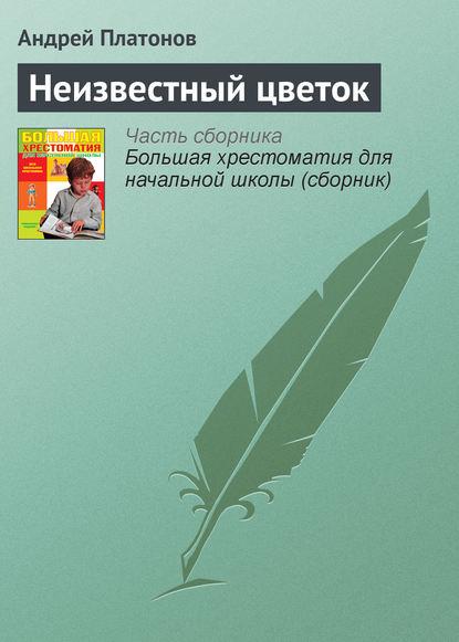 «Неизвестный цветок» Андрей Платонов