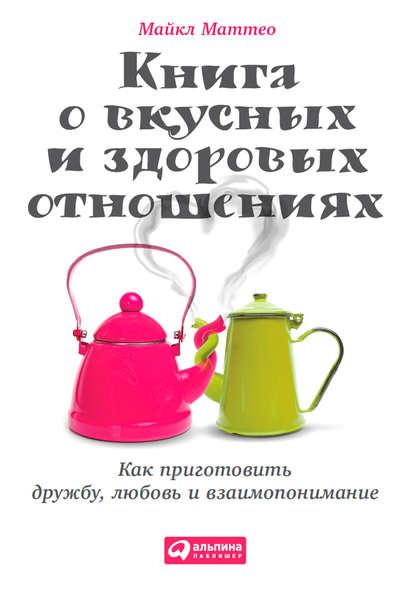 Майкл Маттео — Книга о вкусных и здоровых отношениях. Как приготовить дружбу, любовь и взаимопонимание