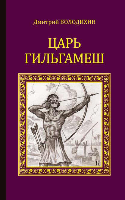 Дмитрий Володихин «Царь Гильгамеш»
