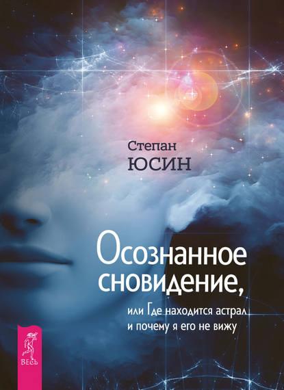 Степан Юсин — Осознанное сновидение, или Где находится астрал и почему я его не вижу